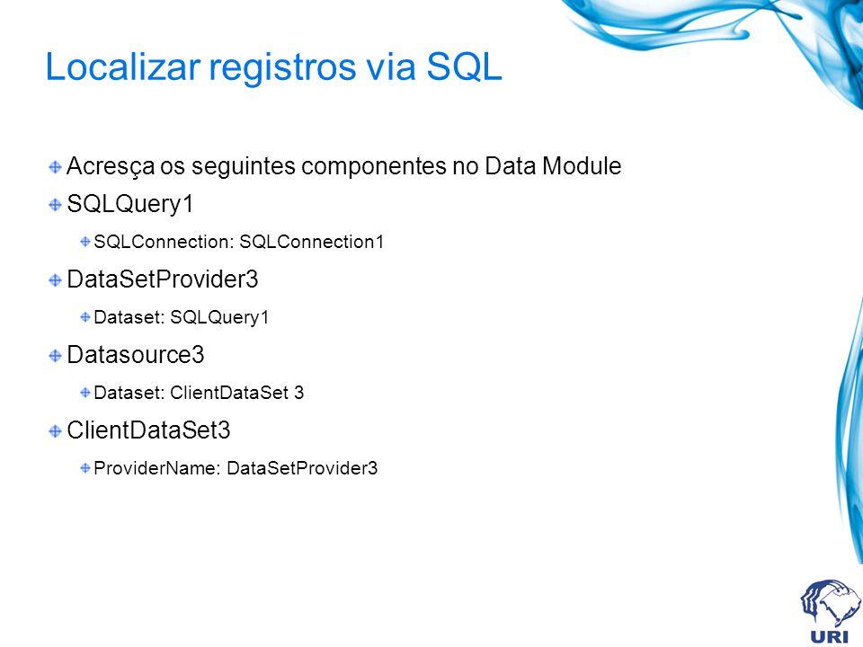 Localizar registros via SQL Acresça os seguintes componentes no Data Module SQLQuery1 SQLConnection: SQLConnection1 DataSetProvider3 Dataset: SQLQuery
