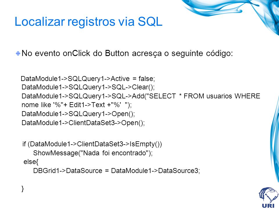 Localizar registros via SQL No evento onClick do Button acresça o seguinte código: DataModule1->SQLQuery1->Active = false; DataModule1->SQLQuery1->SQL->Clear(); DataModule1->SQLQuery1->SQL->Add( SELECT * FROM usuarios WHERE nome like % + Edit1->Text + % ); DataModule1->SQLQuery1->Open(); DataModule1->ClientDataSet3->Open(); if (DataModule1->ClientDataSet3->IsEmpty()) ShowMessage( Nada foi encontrado ); else{ DBGrid1->DataSource = DataModule1->DataSource3; }