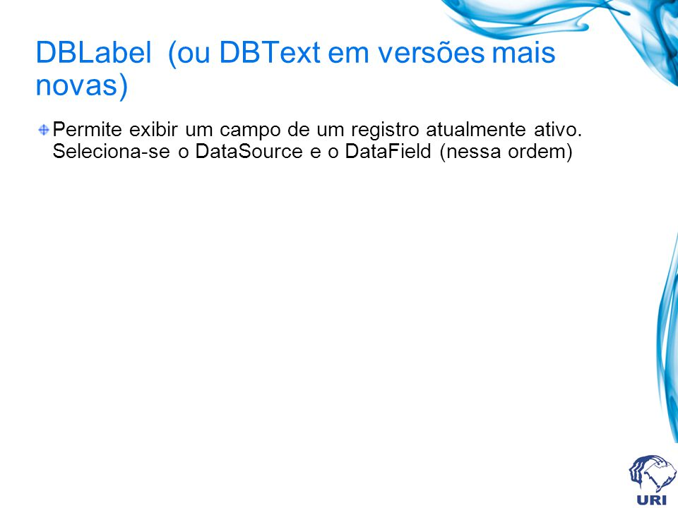 DBLabel (ou DBText em versões mais novas) Permite exibir um campo de um registro atualmente ativo. Seleciona-se o DataSource e o DataField (nessa orde