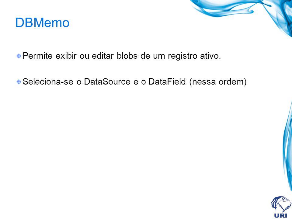 DBMemo Permite exibir ou editar blobs de um registro ativo. Seleciona-se o DataSource e o DataField (nessa ordem)