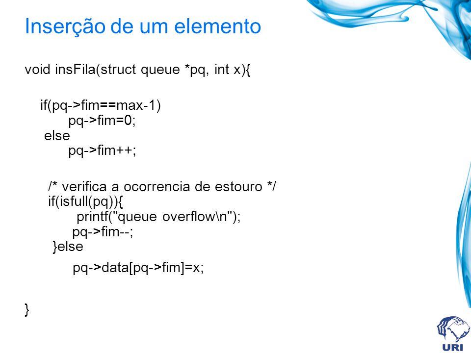 Remoção de um elemento int remFila(struct queue *pq) { if(isfull(pq)){ printf( queue underflow\n ); return 0; } if(pq->inicio==max-1) pq->inicio=0; else pq->inicio++; return pq->data[pq->inicio]; }