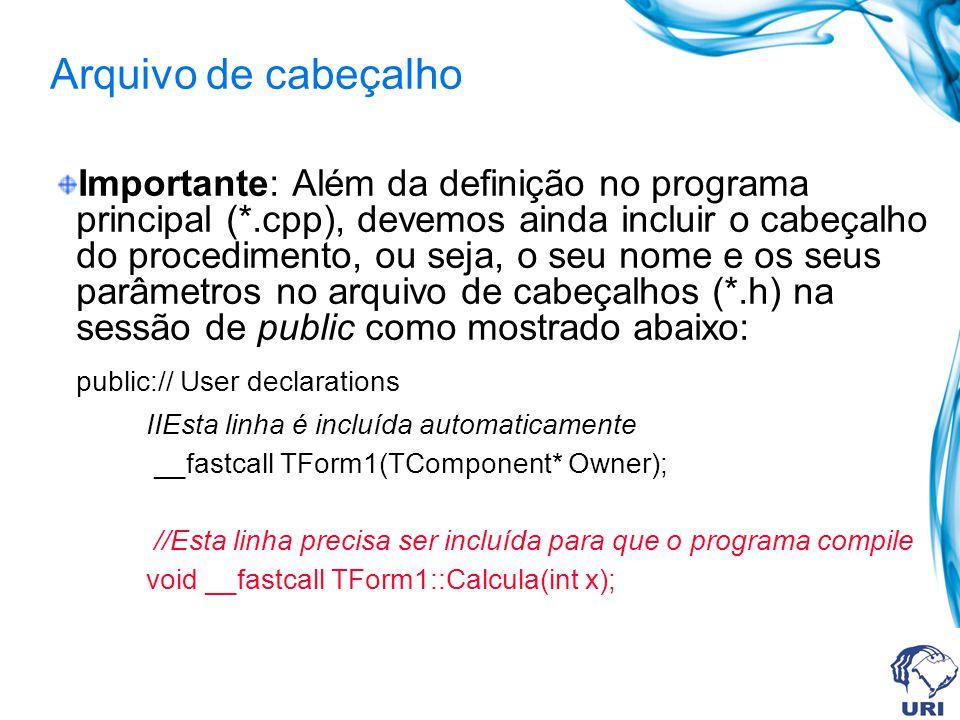 Arquivo de cabeçalho Importante: Além da definição no programa principal (*.cpp), devemos ainda incluir o cabeçalho do procedimento, ou seja, o seu nome e os seus parâmetros no arquivo de cabeçalhos (*.h) na sessão de public como mostrado abaixo: public:// User declarations IIEsta linha é incluída automaticamente __fastcall TForm1(TComponent* Owner); //Esta linha precisa ser incluída para que o programa compile void __fastcall TForm1::Calcula(int x);