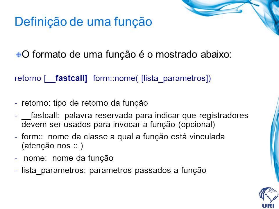 Definição de uma função O formato de uma função é o mostrado abaixo: retorno [__fastcall] form::nome( [lista_parametros]) -retorno: tipo de retorno da função -__fastcall: palavra reservada para indicar que registradores devem ser usados para invocar a função (opcional) -form:: nome da classe a qual a função está vinculada (atenção nos :: ) - nome: nome da função -lista_parametros: parametros passados a função