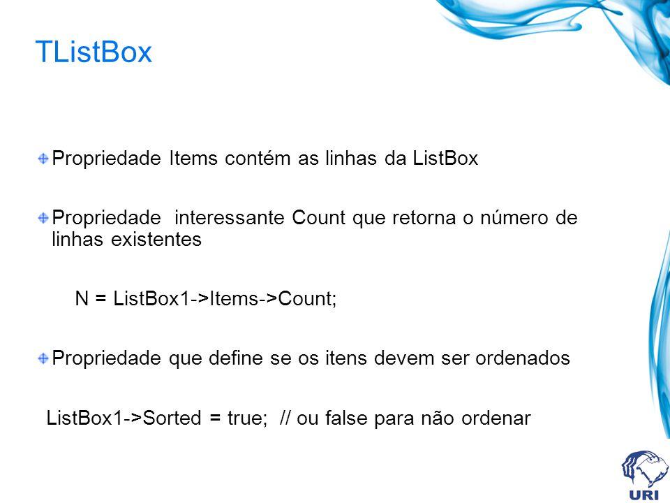 TListBox Propriedade Items contém as linhas da ListBox Propriedade interessante Count que retorna o número de linhas existentes N = ListBox1->Items->Count; Propriedade que define se os itens devem ser ordenados ListBox1->Sorted = true; // ou false para não ordenar