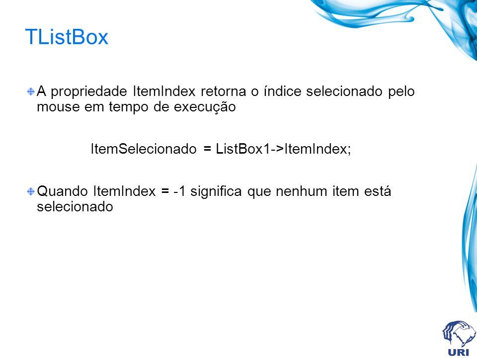 TListBox A propriedade ItemIndex retorna o índice selecionado pelo mouse em tempo de execução ItemSelecionado = ListBox1->ItemIndex; Quando ItemIndex = -1 significa que nenhum item está selecionado