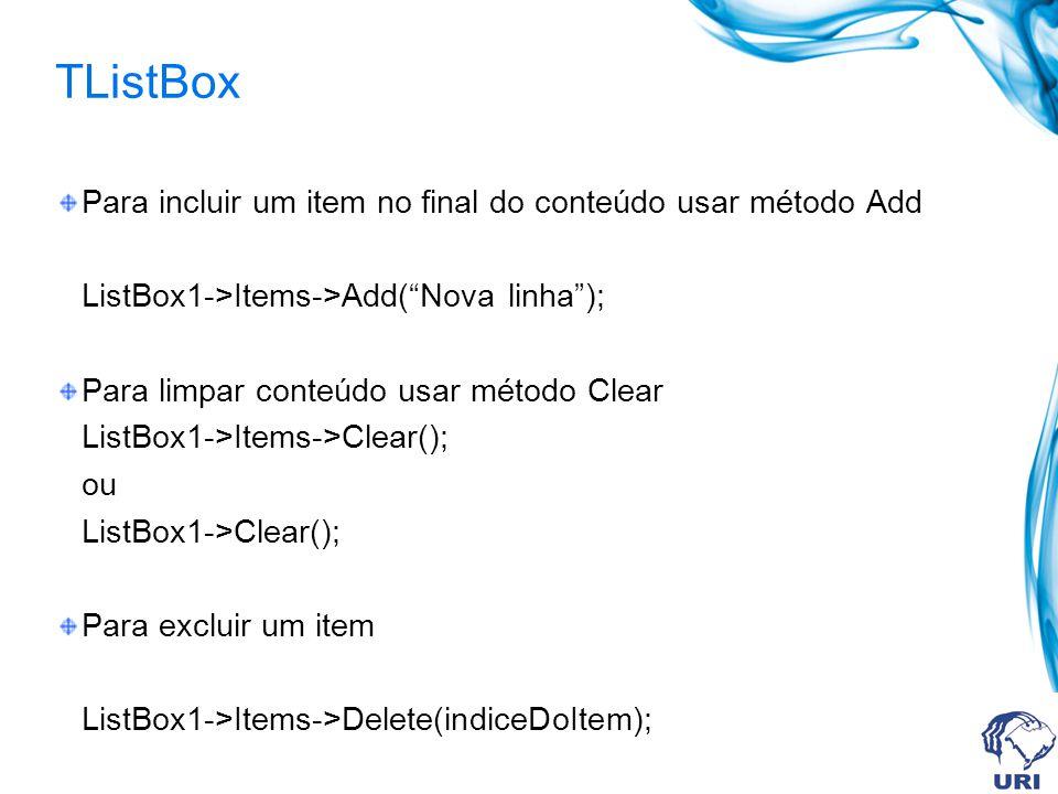 TListBox Para incluir um item no final do conteúdo usar método Add ListBox1->Items->Add(Nova linha); Para limpar conteúdo usar método Clear ListBox1->Items->Clear(); ou ListBox1->Clear(); Para excluir um item ListBox1->Items->Delete(indiceDoItem);