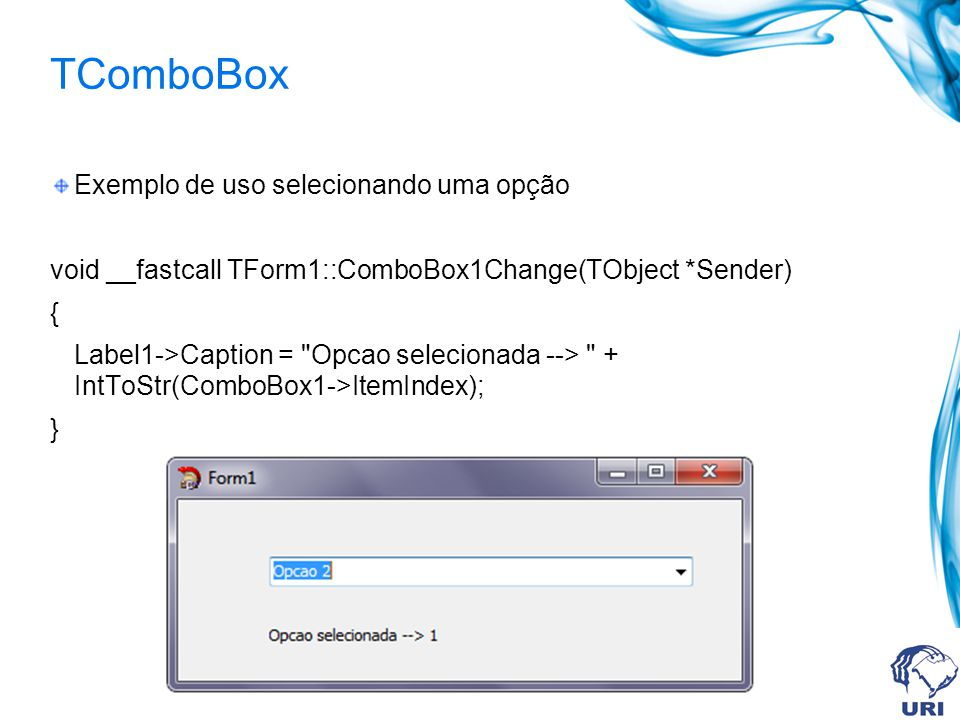 TComboBox Exemplo de uso selecionando uma opção void __fastcall TForm1::ComboBox1Change(TObject *Sender) { Label1->Caption = Opcao selecionada --> + IntToStr(ComboBox1->ItemIndex); }