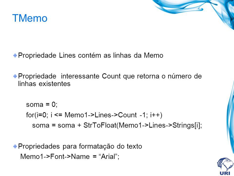 TMemo Propriedade Lines contém as linhas da Memo Propriedade interessante Count que retorna o número de linhas existentes soma = 0; for(i=0; i Lines->Count -1; i++) soma = soma + StrToFloat(Memo1->Lines->Strings[i]; Propriedades para formatação do texto Memo1->Font->Name = Arial;