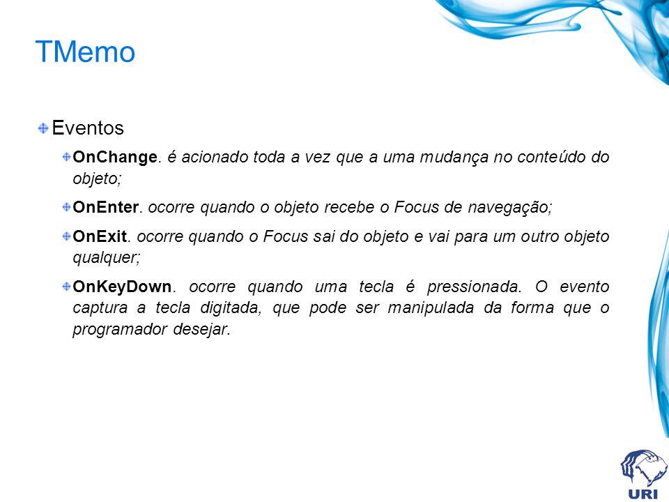 TMemo Eventos OnChange. é acionado toda a vez que a uma mudança no conteúdo do objeto; OnEnter.