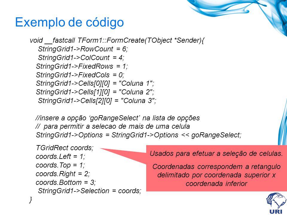 Exemplo de código void __fastcall TForm1::FormCreate(TObject *Sender){ StringGrid1->RowCount = 6; StringGrid1->ColCount = 4; StringGrid1->FixedRows =