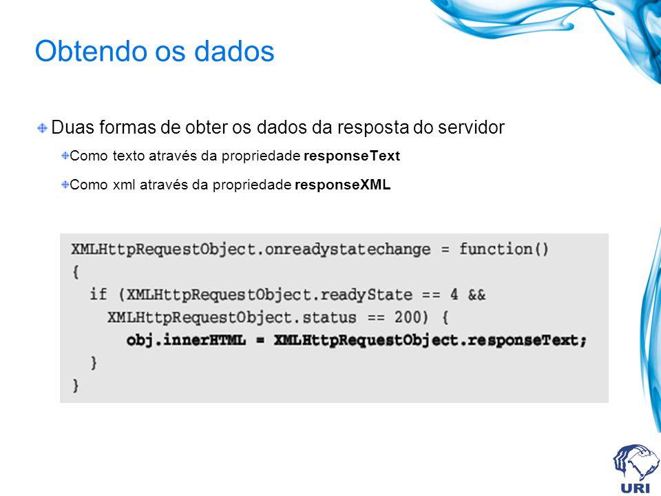 Obtendo os dados Duas formas de obter os dados da resposta do servidor Como texto através da propriedade responseText Como xml através da propriedade responseXML