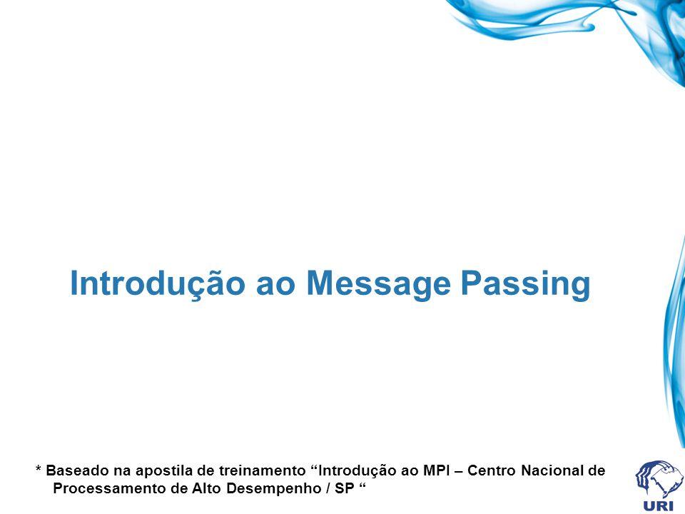 Introdução ao Message Passing * Baseado na apostila de treinamento Introdução ao MPI – Centro Nacional de Processamento de Alto Desempenho / SP