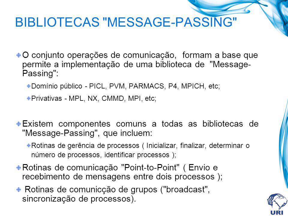 BIBLIOTECAS MESSAGE-PASSING O conjunto operações de comunicação, formam a base que permite a implementação de uma biblioteca de Message- Passing : Domínio público - PICL, PVM, PARMACS, P4, MPICH, etc; Privativas - MPL, NX, CMMD, MPI, etc; Existem componentes comuns a todas as bibliotecas de Message-Passing , que incluem: Rotinas de gerência de processos ( Inicializar, finalizar, determinar o número de processos, identificar processos ); Rotinas de comunicação Point-to-Point ( Envio e recebimento de mensagens entre dois processos ); Rotinas de comunicção de grupos ( broadcast , sincronização de processos).