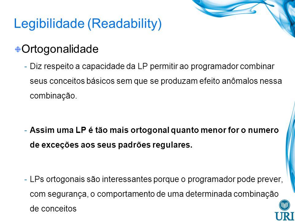 Legibilidade (Readability) Instruções de controle -A existência de estruturas de controle bem conhecidas (exemplo: while) while (incr < 20) { while (sum <= 100) { sum += incr; } incr++; } loop1: if (incr >= 20) goto out; loop2: if (sum > 100) goto next; sum += incr; goto loop2; next: incr++; goto loop1; out:
