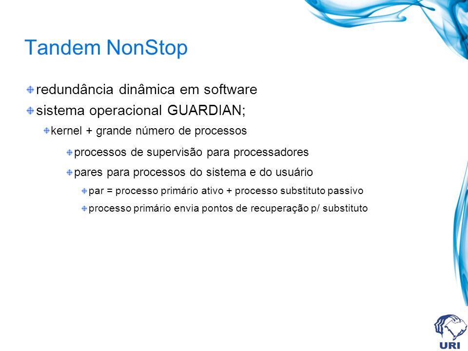 Tandem NonStop redundância dinâmica em software sistema operacional GUARDIAN; kernel + grande número de processos processos de supervisão para process