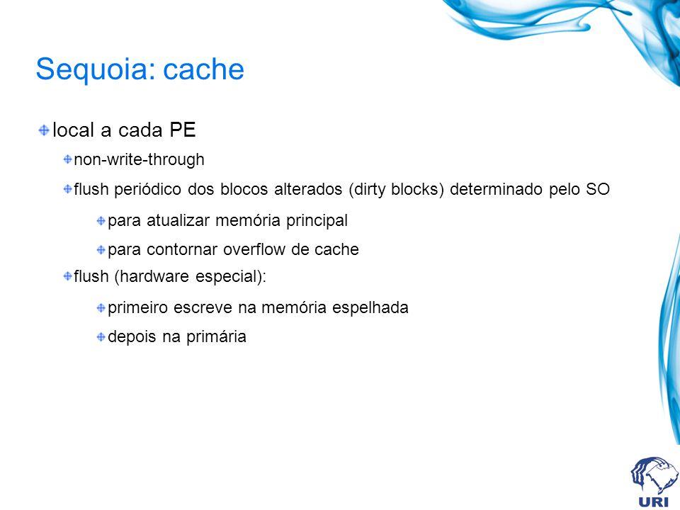 Sequoia: cache local a cada PE non-write-through flush periódico dos blocos alterados (dirty blocks) determinado pelo SO para atualizar memória princi