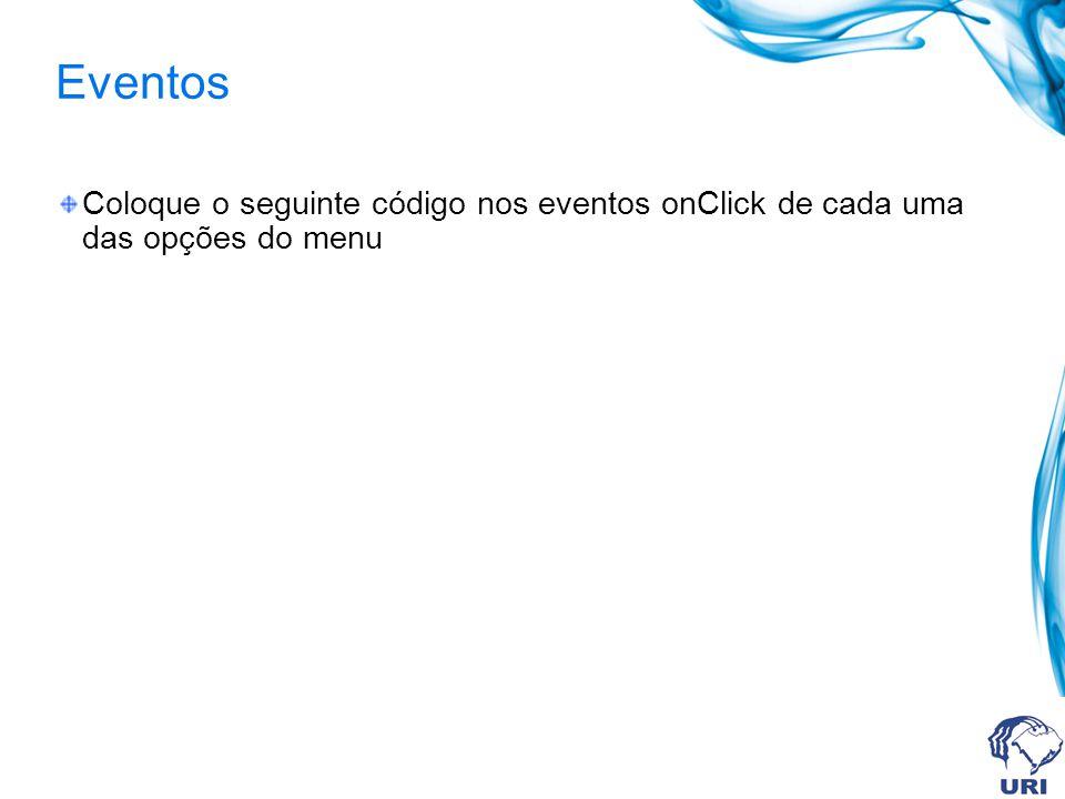 Eventos Coloque o seguinte código nos eventos onClick de cada uma das opções do menu