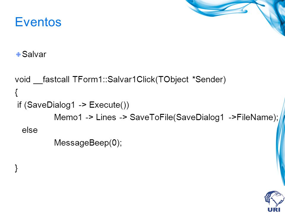 Eventos Salvar void __fastcall TForm1::Salvar1Click(TObject *Sender) { if (SaveDialog1 -> Execute()) Memo1 -> Lines -> SaveToFile(SaveDialog1 ->FileName); else MessageBeep(0); }