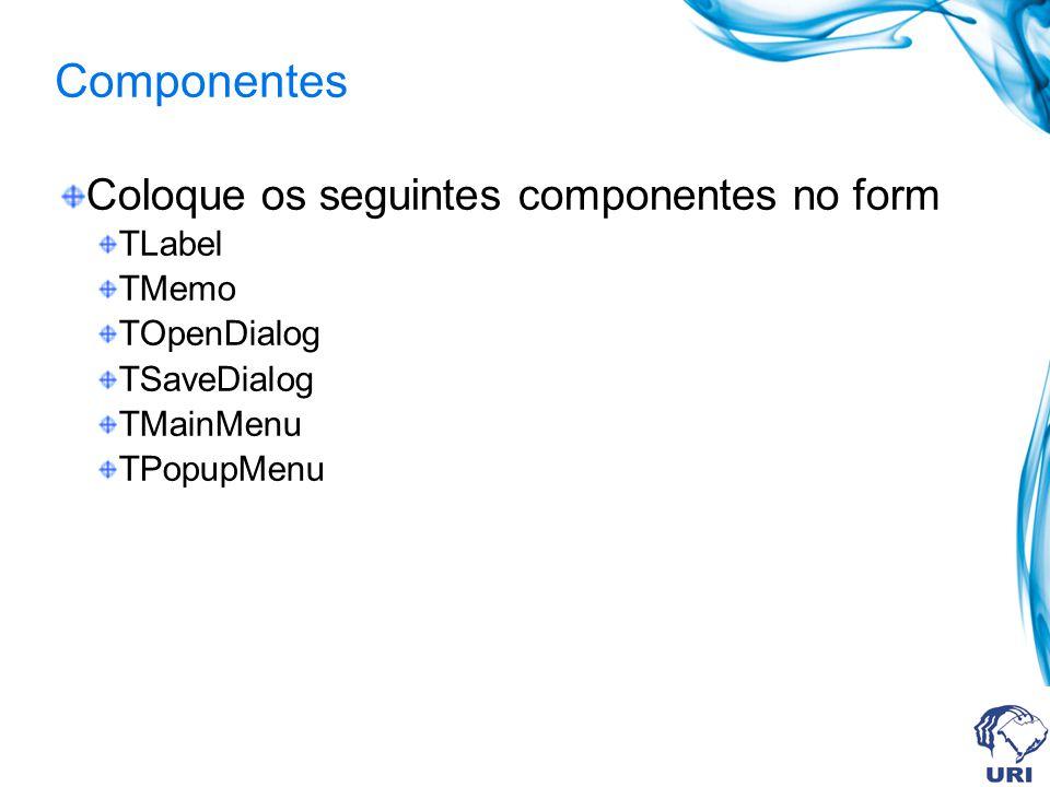 Componentes Coloque os seguintes componentes no form TLabel TMemo TOpenDialog TSaveDialog TMainMenu TPopupMenu