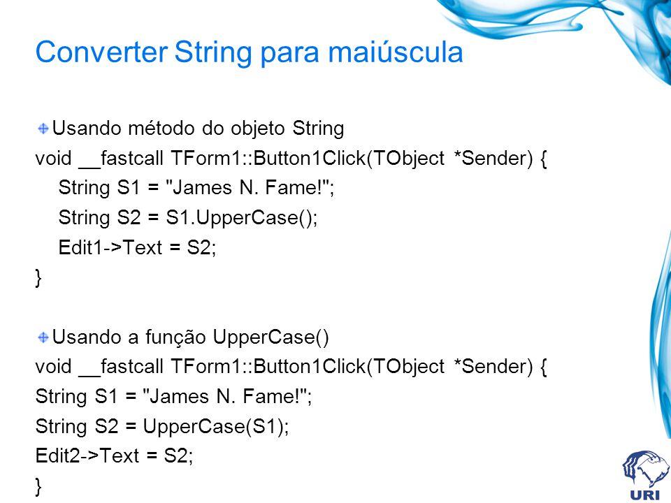 Converter String para minúscula Usando método do objeto String void __fastcall TForm1::btnConvertClick(TObject *Sender) { String String1 = [Borland C++ Builder] ; Edit1->Text = String1.LowerCase(); } Usando a função LowerCase() void __fastcall TForm1::btnConvertClick(TObject *Sender) { String String1 = [Borland C++ Builder] ; Edit1->Text = LowerCase(String1); }