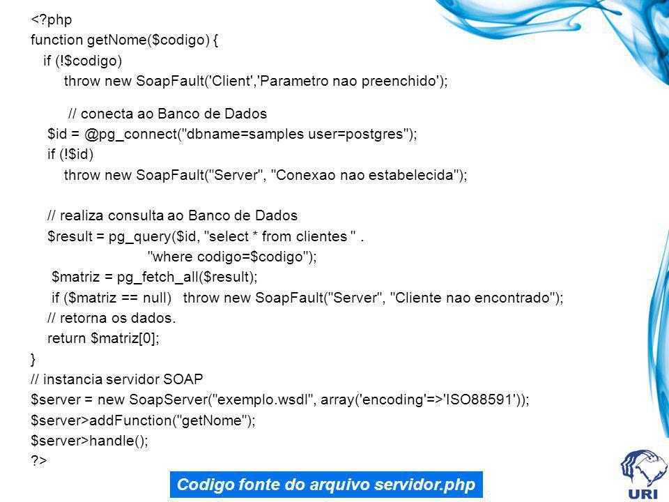 <?php function getNome($codigo) { if (!$codigo) throw new SoapFault( Client , Parametro nao preenchido ); // conecta ao Banco de Dados $id = @pg_connect( dbname=samples user=postgres ); if (!$id) throw new SoapFault( Server , Conexao nao estabelecida ); // realiza consulta ao Banco de Dados $result = pg_query($id, select * from clientes .