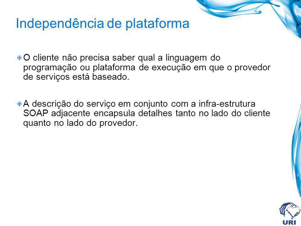 Independência de plataforma O cliente não precisa saber qual a linguagem do programação ou plataforma de execução em que o provedor de serviços está b