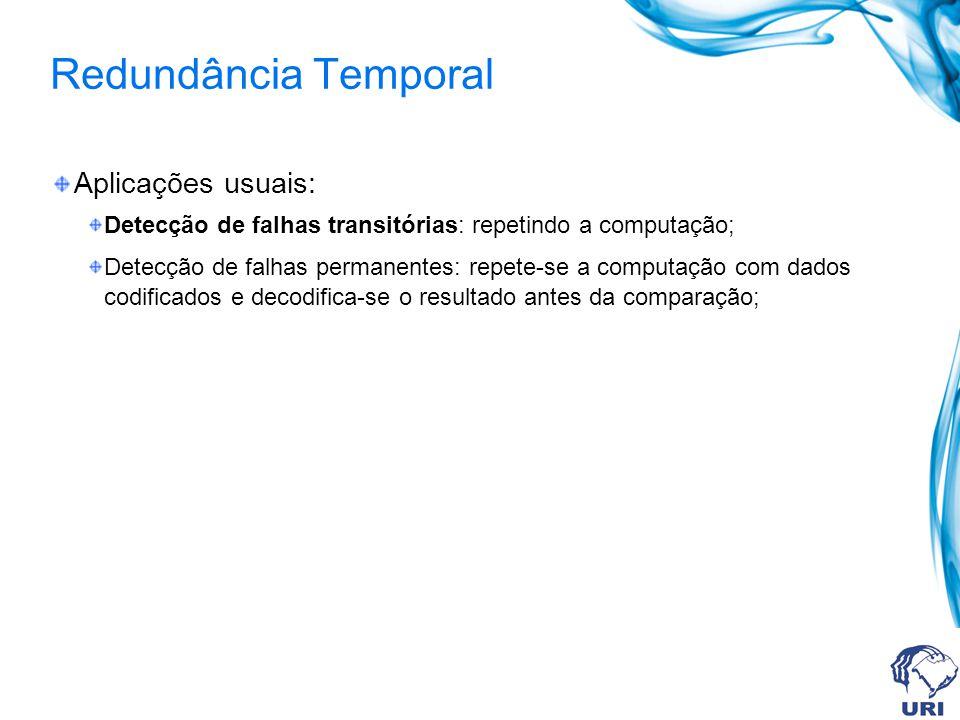 Redundância Temporal Aplicações usuais: Detecção de falhas transitórias: repetindo a computação; Detecção de falhas permanentes: repete-se a computaçã