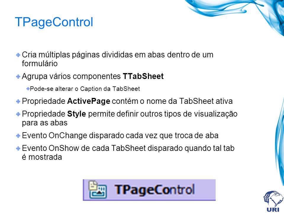 TPageControl Cria múltiplas páginas divididas em abas dentro de um formulário Agrupa vários componentes TTabSheet Pode-se alterar o Caption da TabSheet Propriedade ActivePage contém o nome da TabSheet ativa Propriedade Style permite definir outros tipos de visualização para as abas Evento OnChange disparado cada vez que troca de aba Evento OnShow de cada TabSheet disparado quando tal tab é mostrada