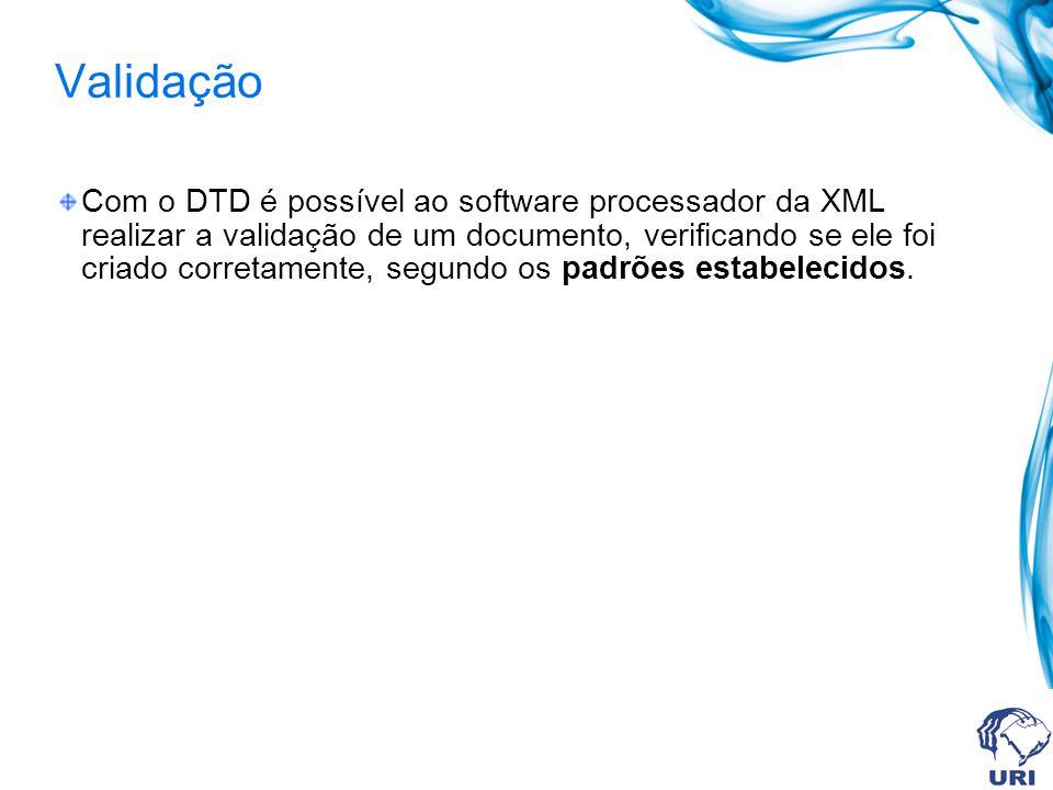 Validação Com o DTD é possível ao software processador da XML realizar a validação de um documento, verificando se ele foi criado corretamente, segundo os padrões estabelecidos.