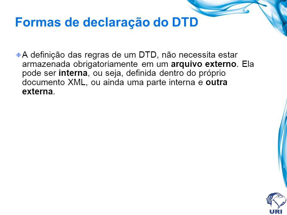 Formas de declaração do DTD A definição das regras de um DTD, não necessita estar armazenada obrigatoriamente em um arquivo externo. Ela pode ser inte