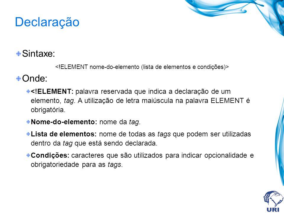 Declaração Sintaxe: Onde: <!ELEMENT: palavra reservada que indica a declaração de um elemento, tag. A utilização de letra maiúscula na palavra ELEMENT