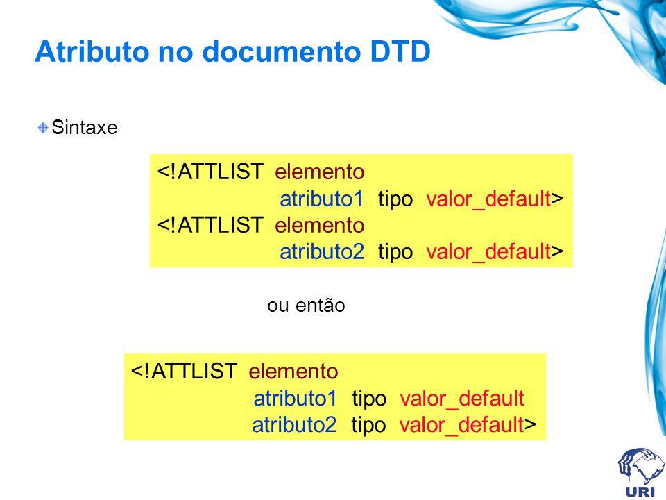 Atributo no documento DTD Sintaxe ou então <!ATTLIST elemento atributo1 tipo valor_default> <!ATTLIST elemento atributo2 tipo valor_default> <!ATTLIST