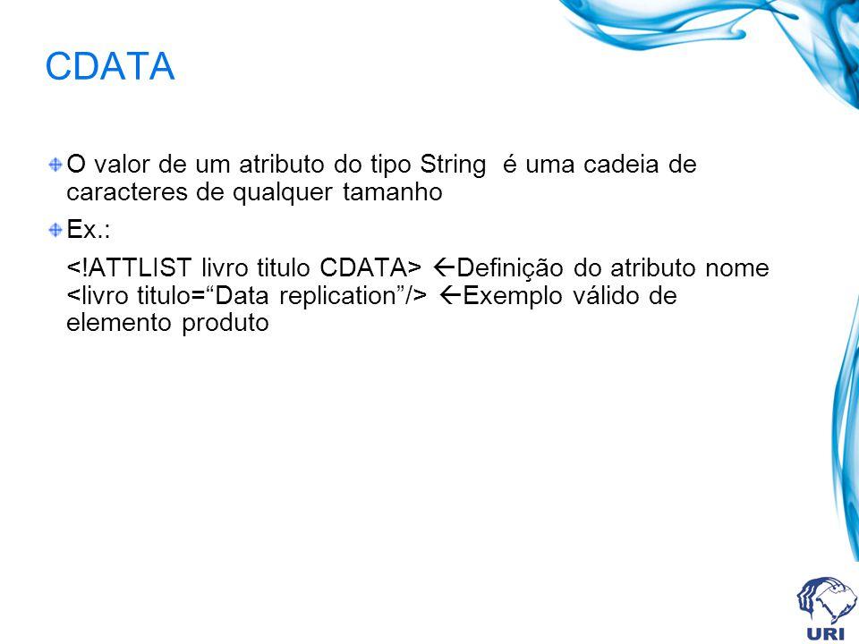 CDATA O valor de um atributo do tipo String é uma cadeia de caracteres de qualquer tamanho Ex.: Definição do atributo nome Exemplo válido de elemento