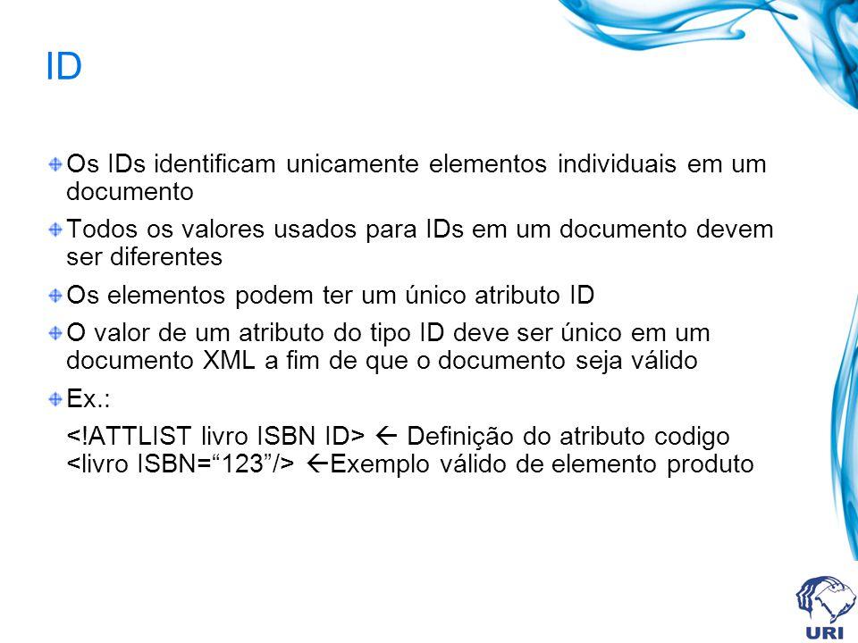 ID Os IDs identificam unicamente elementos individuais em um documento Todos os valores usados para IDs em um documento devem ser diferentes Os elementos podem ter um único atributo ID O valor de um atributo do tipo ID deve ser único em um documento XML a fim de que o documento seja válido Ex.: Definição do atributo codigo Exemplo válido de elemento produto