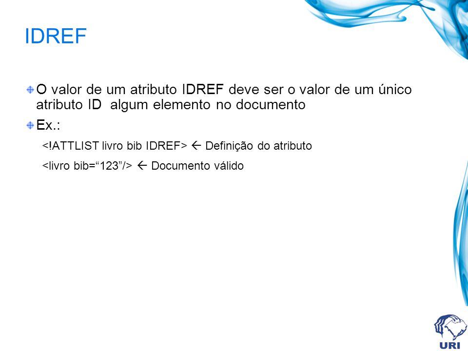 IDREF O valor de um atributo IDREF deve ser o valor de um único atributo ID algum elemento no documento Ex.: Definição do atributo Documento válido