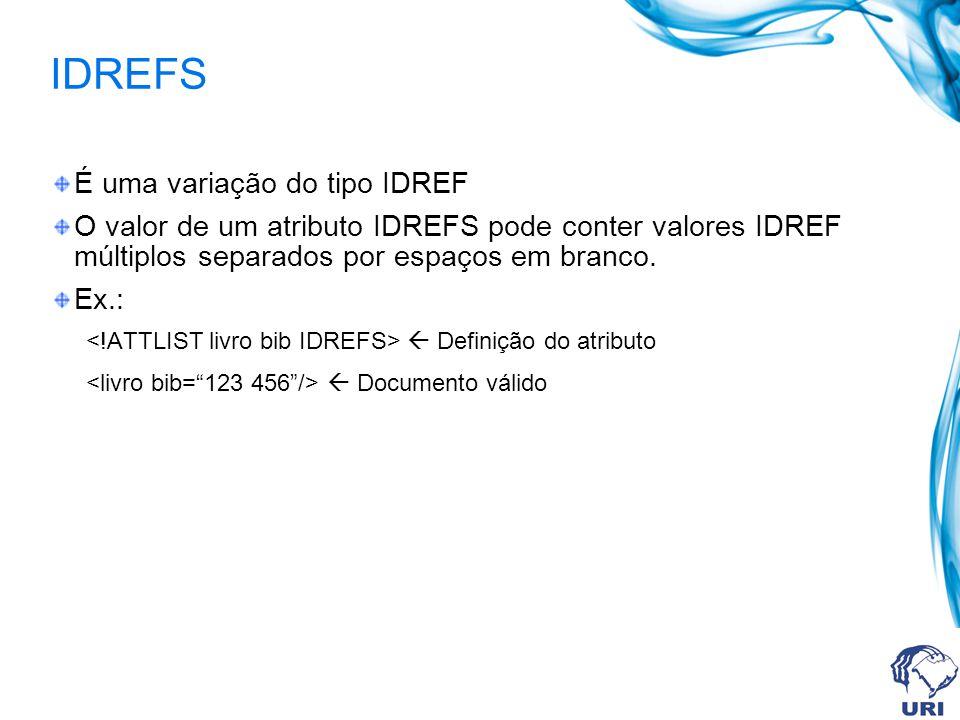 IDREFS É uma variação do tipo IDREF O valor de um atributo IDREFS pode conter valores IDREF múltiplos separados por espaços em branco. Ex.: Definição
