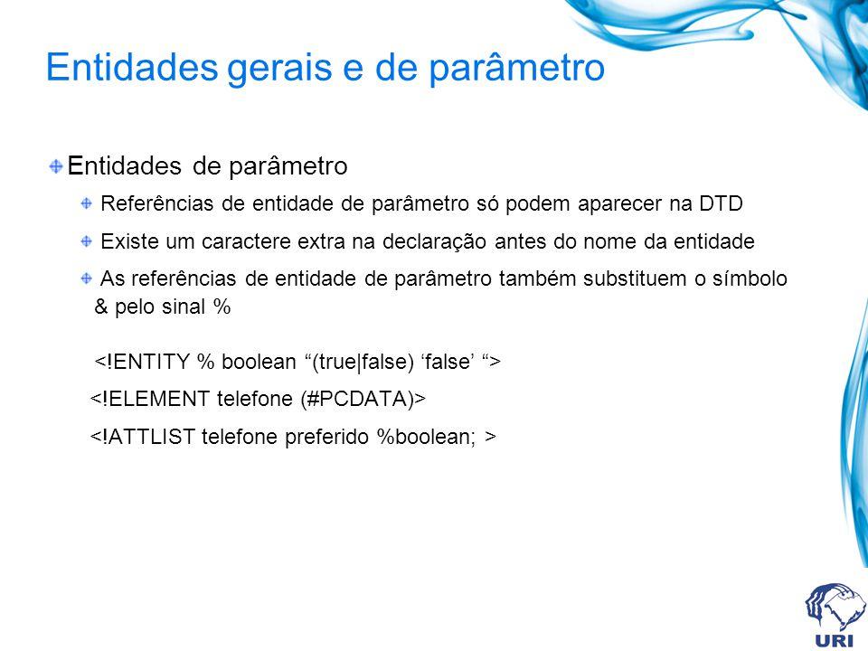 Entidades gerais e de parâmetro Entidades de parâmetro Referências de entidade de parâmetro só podem aparecer na DTD Existe um caractere extra na declaração antes do nome da entidade As referências de entidade de parâmetro também substituem o símbolo & pelo sinal %