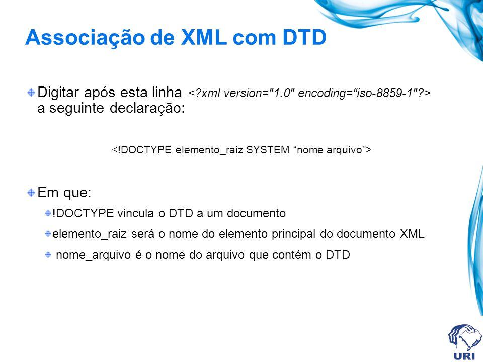 Associação de XML com DTD Digitar após esta linha a seguinte declaração: Em que: !DOCTYPE vincula o DTD a um documento elemento_raiz será o nome do el