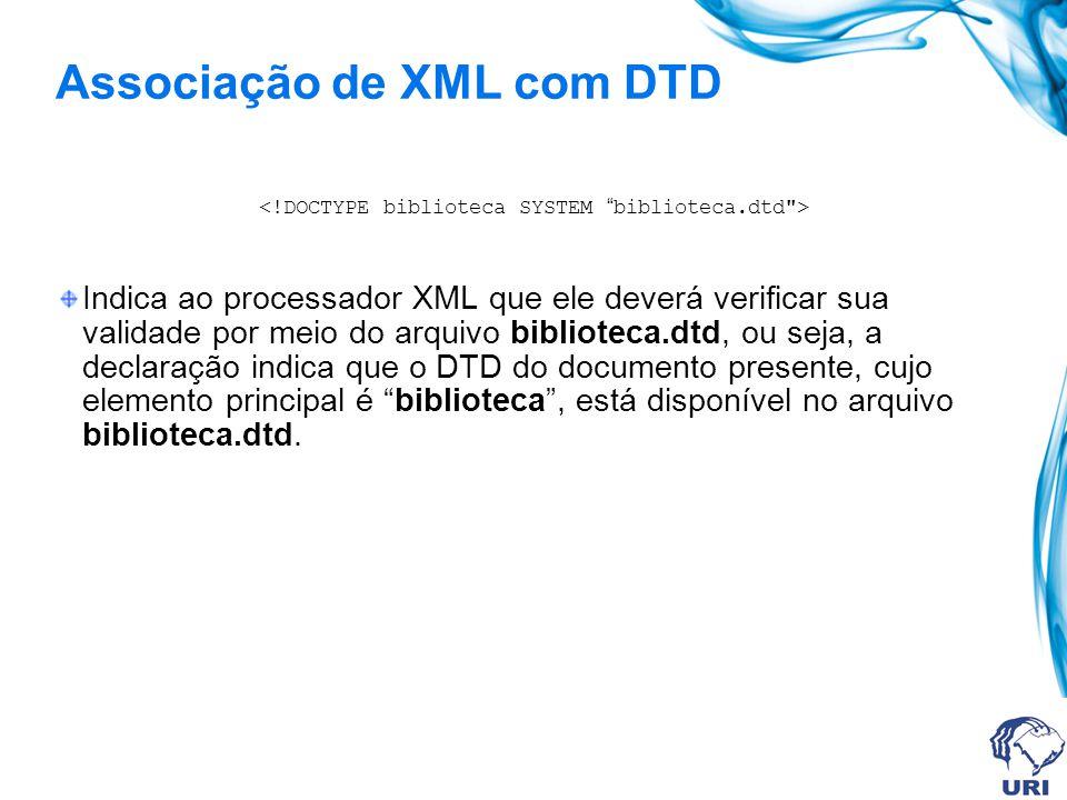 Associação de XML com DTD Indica ao processador XML que ele deverá verificar sua validade por meio do arquivo biblioteca.dtd, ou seja, a declaração indica que o DTD do documento presente, cujo elemento principal é biblioteca, está disponível no arquivo biblioteca.dtd.