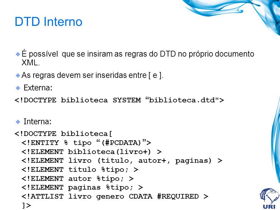 DTD Interno É possível que se insiram as regras do DTD no próprio documento XML. As regras devem ser inseridas entre [ e ]. Externa: Interna: ]>