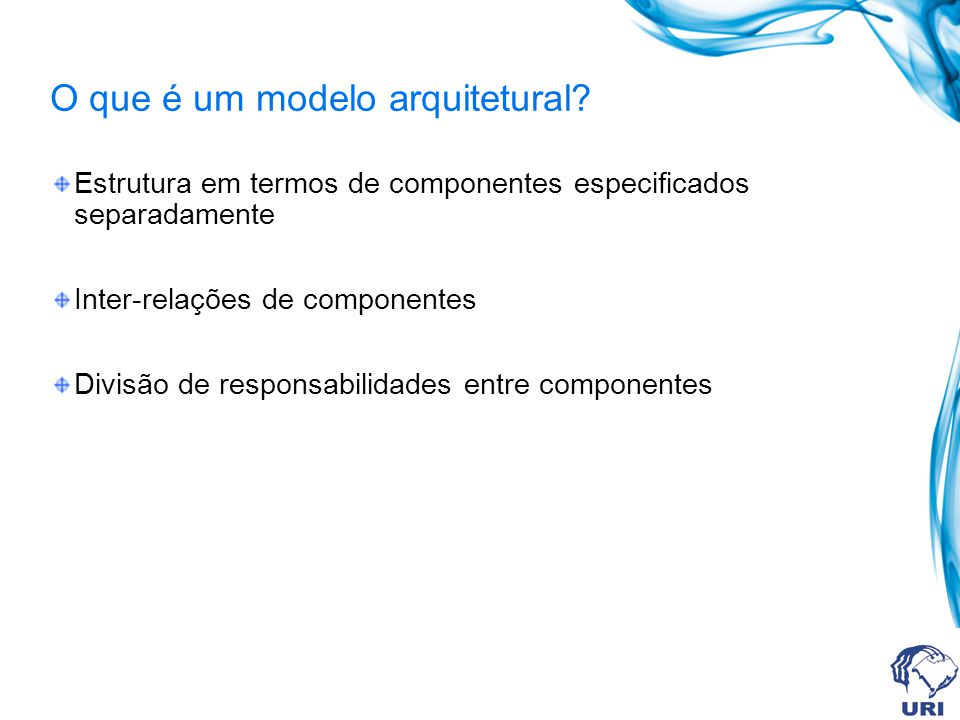 O que é um modelo arquitetural? Estrutura em termos de componentes especificados separadamente Inter-relações de componentes Divisão de responsabilida