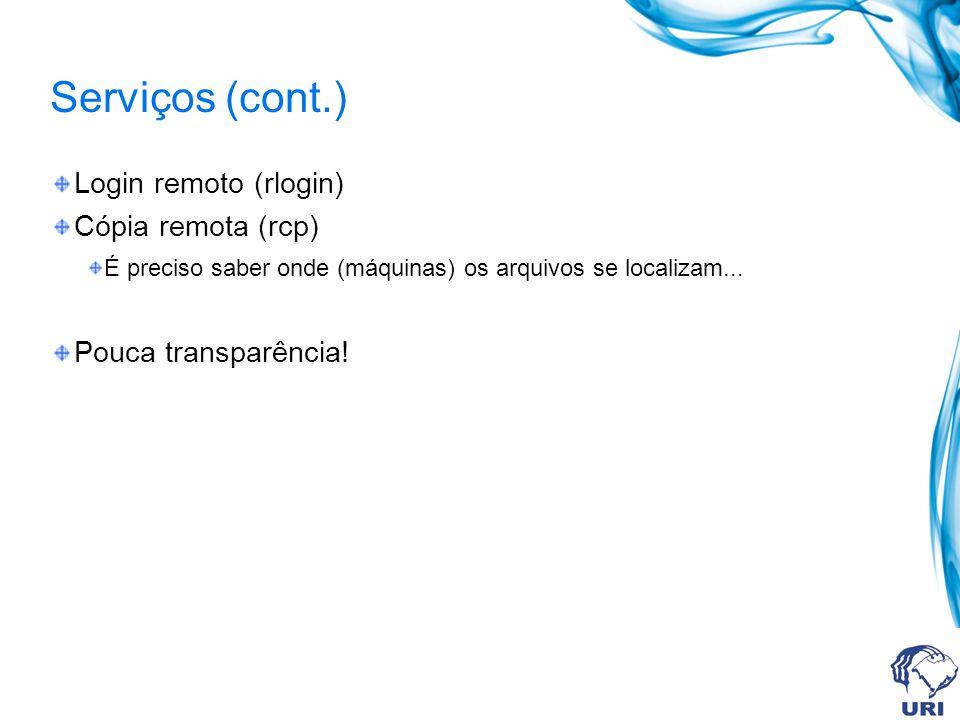 Serviços (cont.) Login remoto (rlogin) Cópia remota (rcp) É preciso saber onde (máquinas) os arquivos se localizam... Pouca transparência!