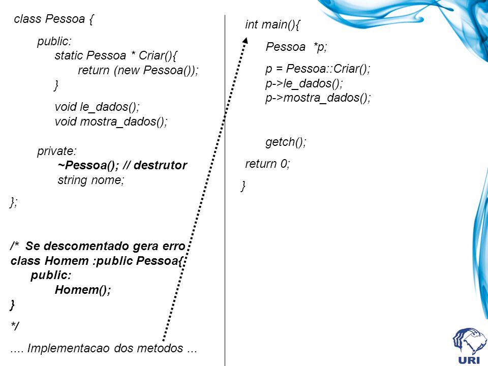 class Pessoa { public: static Pessoa * Criar(){ return (new Pessoa()); } void le_dados(); void mostra_dados(); private: ~Pessoa(); // destrutor string