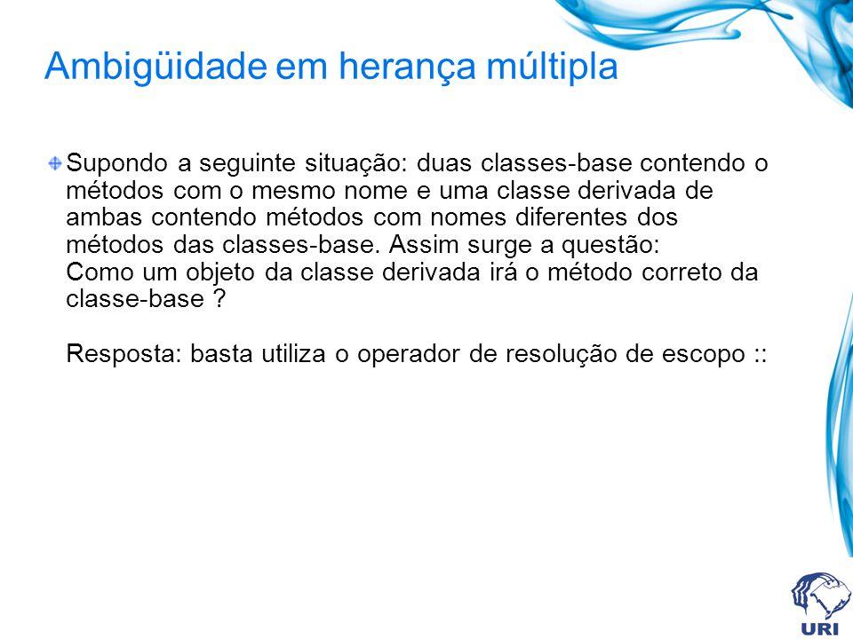 Ambigüidade em herança múltipla Supondo a seguinte situação: duas classes-base contendo o métodos com o mesmo nome e uma classe derivada de ambas cont