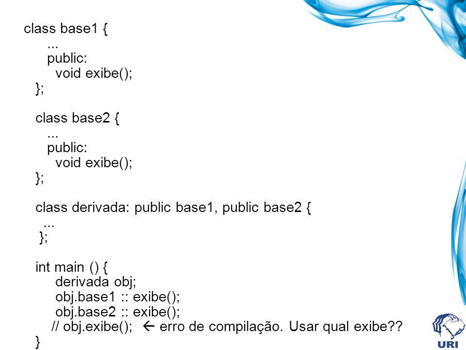 class base1 {... public: void exibe(); }; class base2 {... public: void exibe(); }; class derivada: public base1, public base2 {... }; int main () { d