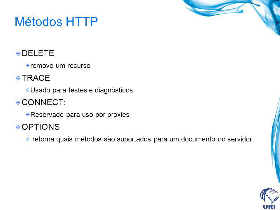 Métodos HTTP DELETE remove um recurso TRACE Usado para testes e diagnósticos CONNECT: Reservado para uso por proxies OPTIONS retorna quais métodos são suportados para um documento no servidor