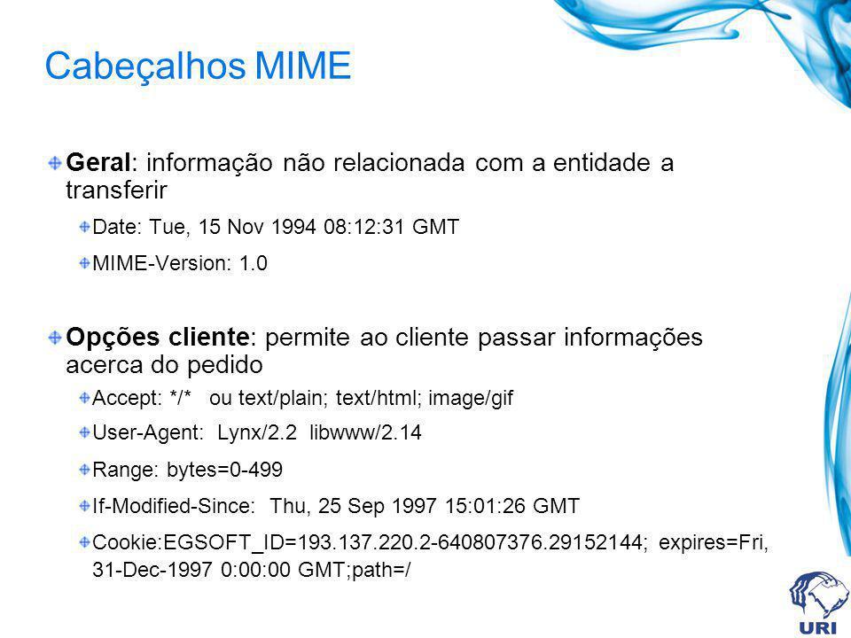 Cabeçalhos MIME Geral: informação não relacionada com a entidade a transferir Date: Tue, 15 Nov 1994 08:12:31 GMT MIME-Version: 1.0 Opções cliente: permite ao cliente passar informações acerca do pedido Accept: */* ou text/plain; text/html; image/gif User-Agent: Lynx/2.2 libwww/2.14 Range: bytes=0-499 If-Modified-Since: Thu, 25 Sep 1997 15:01:26 GMT Cookie:EGSOFT_ID=193.137.220.2-640807376.29152144; expires=Fri, 31-Dec-1997 0:00:00 GMT;path=/