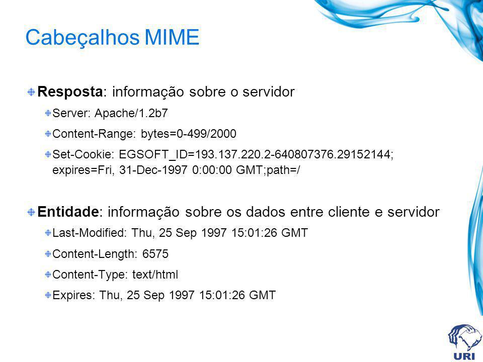 Cabeçalhos MIME Resposta: informação sobre o servidor Server: Apache/1.2b7 Content-Range: bytes=0-499/2000 Set-Cookie: EGSOFT_ID=193.137.220.2-640807376.29152144; expires=Fri, 31-Dec-1997 0:00:00 GMT;path=/ Entidade: informação sobre os dados entre cliente e servidor Last-Modified: Thu, 25 Sep 1997 15:01:26 GMT Content-Length: 6575 Content-Type: text/html Expires: Thu, 25 Sep 1997 15:01:26 GMT