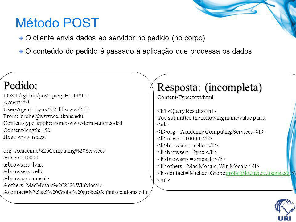 Método POST O cliente envia dados ao servidor no pedido (no corpo) O conteúdo do pedido é passado à aplicação que processa os dados Pedido: POST /cgi-bin/post-query HTTP/1.1 Accept: */* User-Agent: Lynx/2.2 libwww/2.14 From: grobe@www.cc.ukans.edu Content-type: application/x-www-form-urlencoded Content-length: 150 Host: www.isel.pt org=Academic%20Computing%20Services &users=10000 &browsers=lynx &browsers=cello &browsers=mosaic &others=MacMosaic%2C%20WinMosaic &contact=Michael%20Grobe%20grobe@kuhub.cc.ukans.edu Resposta: (incompleta) Content-Type: text/html Query Results You submitted the following name/value pairs: org = Academic Computing Services users = 10000 browsers = cello browsers = lynx browsers = xmosaic others = Mac Mosaic, Win Mosaic contact = Michael Grobe grobe@kuhub.cc.ukans.edu grobe@kuhub.cc.ukans.edu