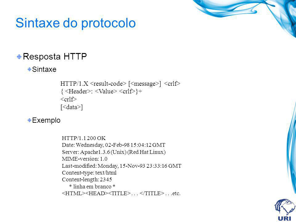Sintaxe do protocolo Resposta HTTP Sintaxe Exemplo HTTP/1.X [ ] { : }+ [ ] HTTP/1.1 200 OK Date: Wednesday, 02-Feb-98 15:04:12 GMT Server: Apache1.3.6 (Unix) (Red Hat Linux) MIME-version: 1.0 Last-modified: Monday, 15-Nov-93 23:33:16 GMT Content-type: text/html Content-length: 2345 * linha em branco *......etc.